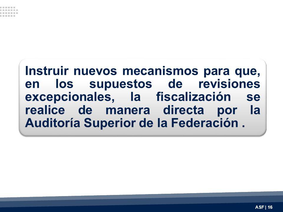 Instruir nuevos mecanismos para que, en los supuestos de revisiones excepcionales, la fiscalización se realice de manera directa por la Auditoría Superior de la Federación .