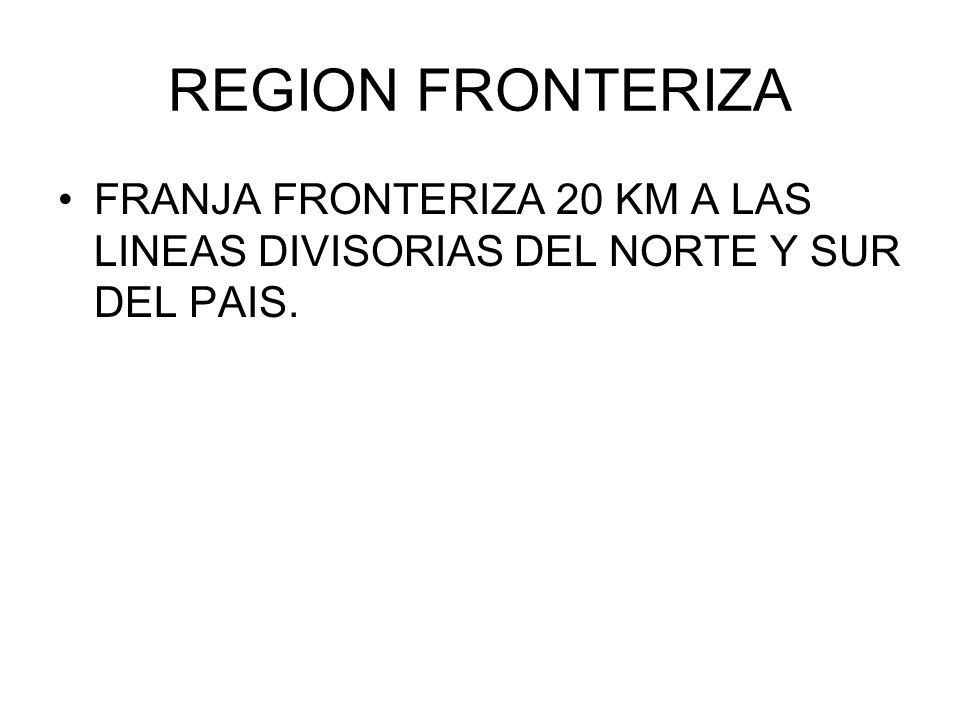 REGION FRONTERIZA FRANJA FRONTERIZA 20 KM A LAS LINEAS DIVISORIAS DEL NORTE Y SUR DEL PAIS.