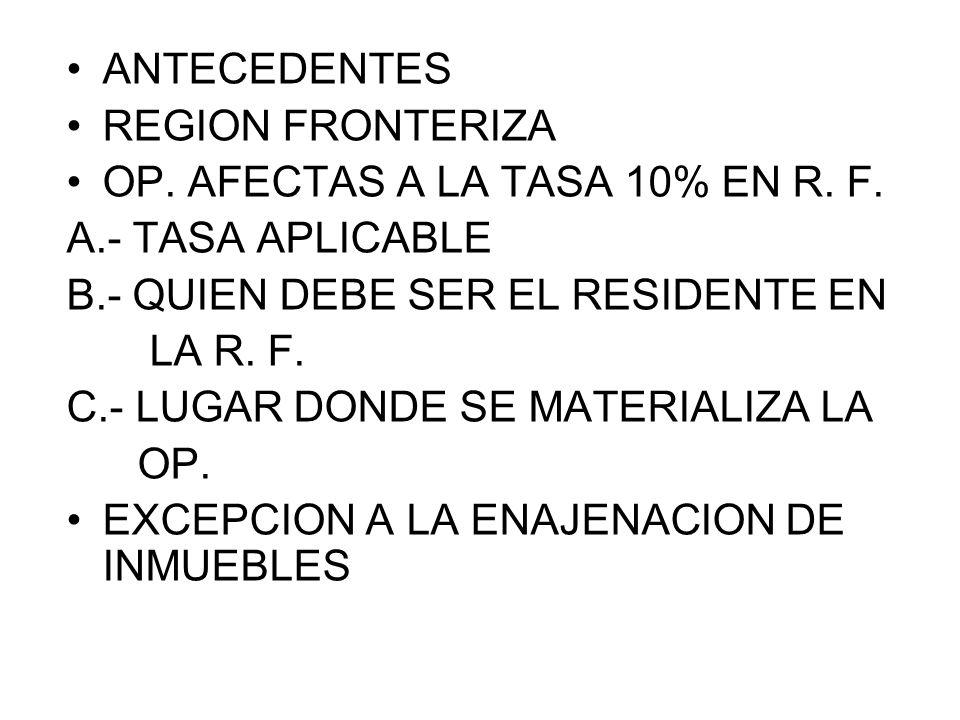 ANTECEDENTES REGION FRONTERIZA. OP. AFECTAS A LA TASA 10% EN R. F. A.- TASA APLICABLE. B.- QUIEN DEBE SER EL RESIDENTE EN.