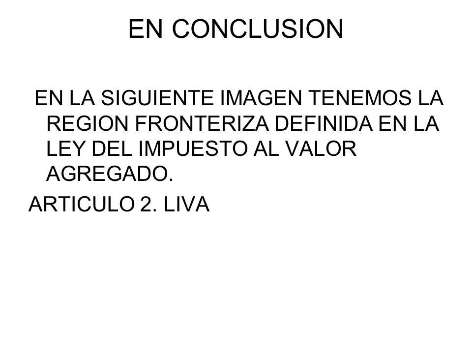 EN CONCLUSION EN LA SIGUIENTE IMAGEN TENEMOS LA REGION FRONTERIZA DEFINIDA EN LA LEY DEL IMPUESTO AL VALOR AGREGADO.