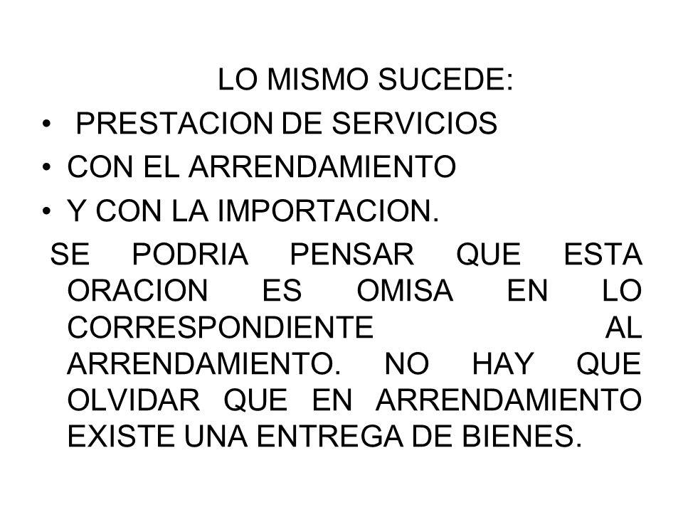 LO MISMO SUCEDE: PRESTACION DE SERVICIOS. CON EL ARRENDAMIENTO. Y CON LA IMPORTACION.