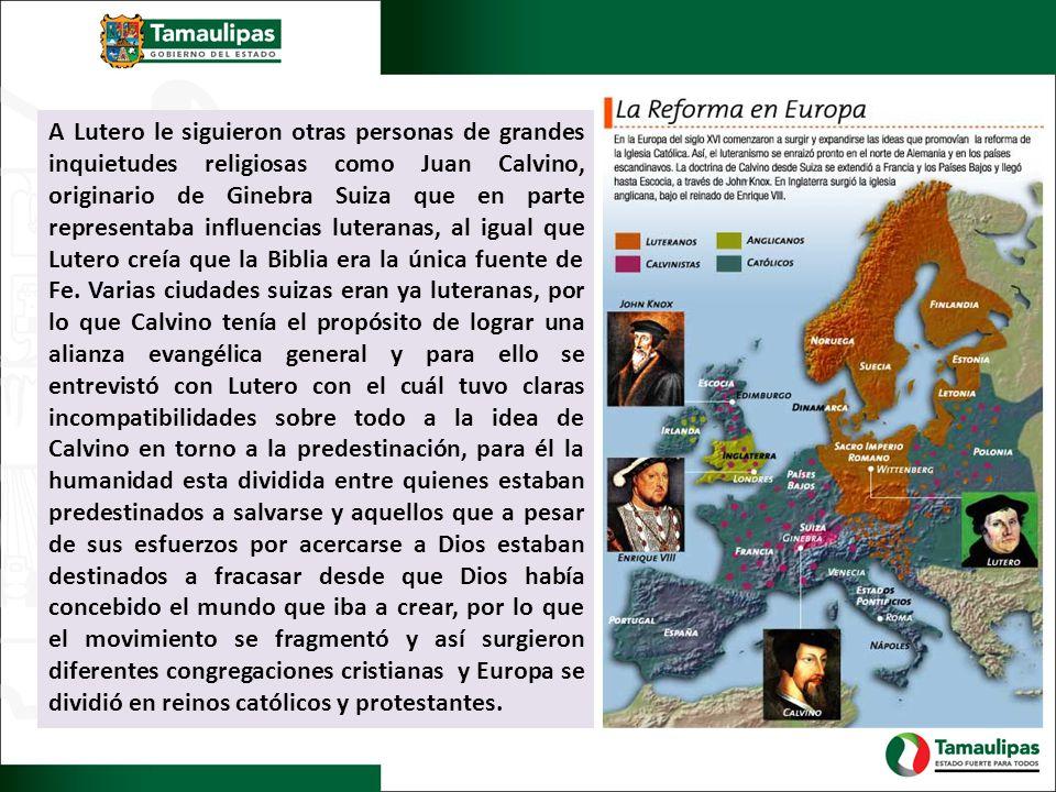 A Lutero le siguieron otras personas de grandes inquietudes religiosas como Juan Calvino, originario de Ginebra Suiza que en parte representaba influencias luteranas, al igual que Lutero creía que la Biblia era la única fuente de Fe.