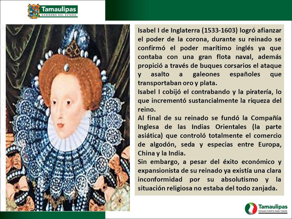 Isabel I de Inglaterra (1533-1603) logró afianzar el poder de la corona, durante su reinado se confirmó el poder marítimo inglés ya que contaba con una gran flota naval, además propició a través de buques corsarios el ataque y asalto a galeones españoles que transportaban oro y plata.