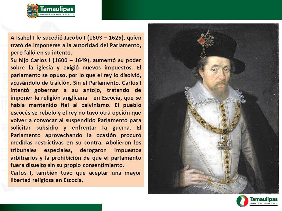 A Isabel I le sucedió Jacobo I (1603 – 1625), quien trató de imponerse a la autoridad del Parlamento, pero falló en su intento.