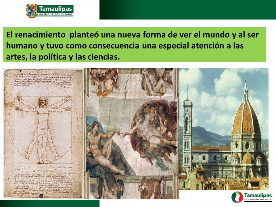 El renacimiento planteó una nueva forma de ver el mundo y al ser humano y tuvo como consecuencia una especial atención a las artes, la política y las ciencias.