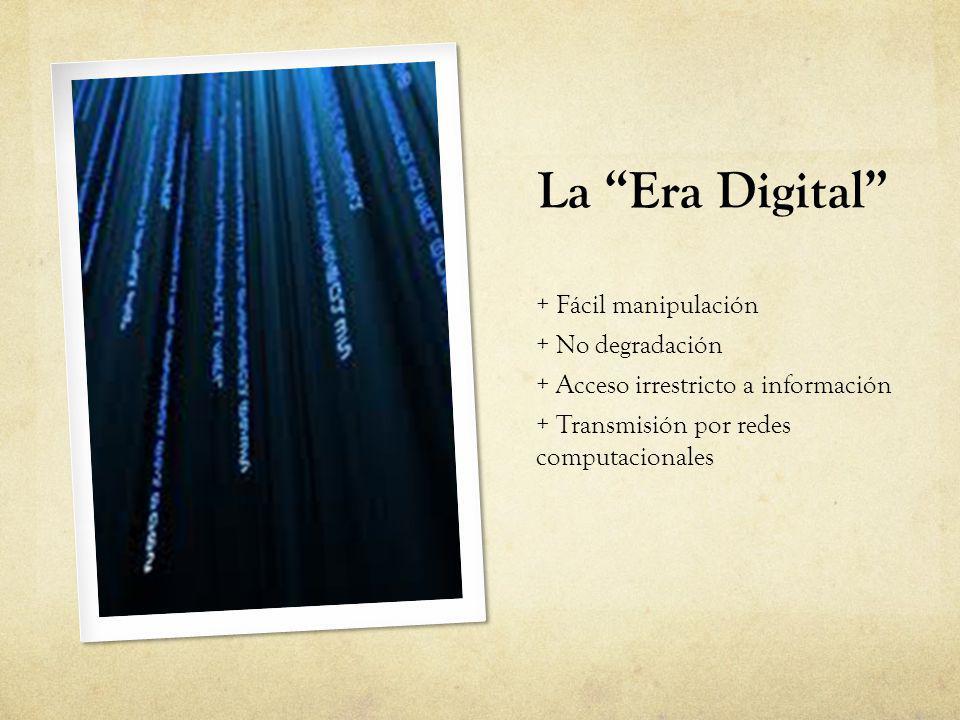 La Era Digital + Fácil manipulación + No degradación