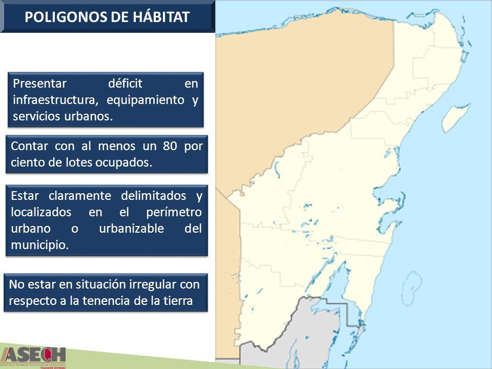 POLIGONOS DE HÁBITAT Presentar déficit en infraestructura, equipamiento y servicios urbanos. Contar con al menos un 80 por ciento de lotes ocupados.