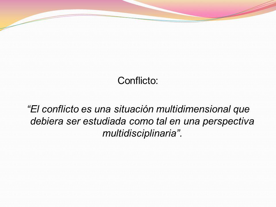 Conflicto: El conflicto es una situación multidimensional que debiera ser estudiada como tal en una perspectiva multidisciplinaria .