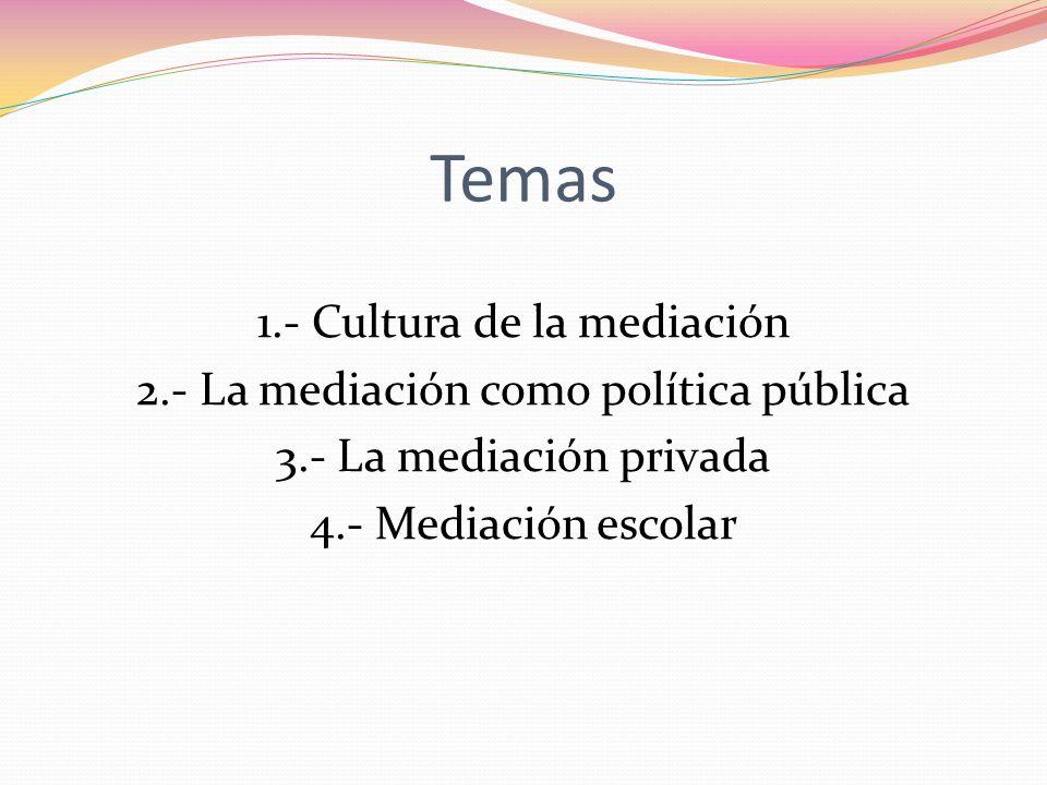 Temas 1.- Cultura de la mediación 2.- La mediación como política pública 3.- La mediación privada 4.- Mediación escolar
