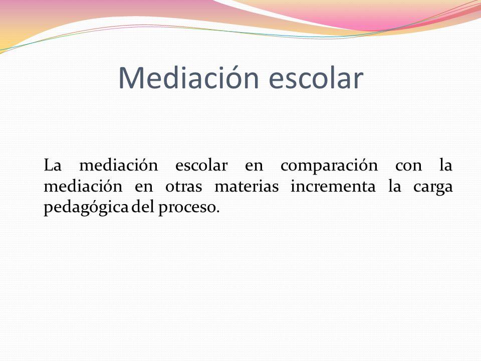 Mediación escolar La mediación escolar en comparación con la mediación en otras materias incrementa la carga pedagógica del proceso.