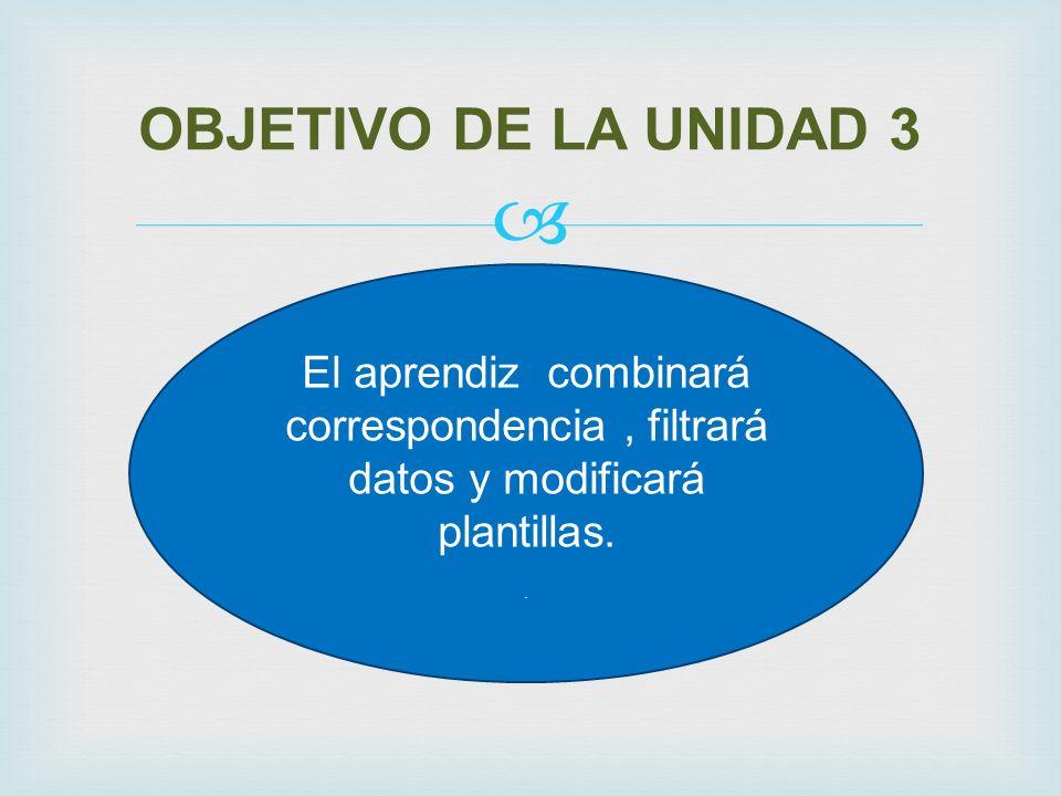 OBJETIVO DE LA UNIDAD 3 El aprendiz combinará correspondencia , filtrará datos y modificará plantillas.