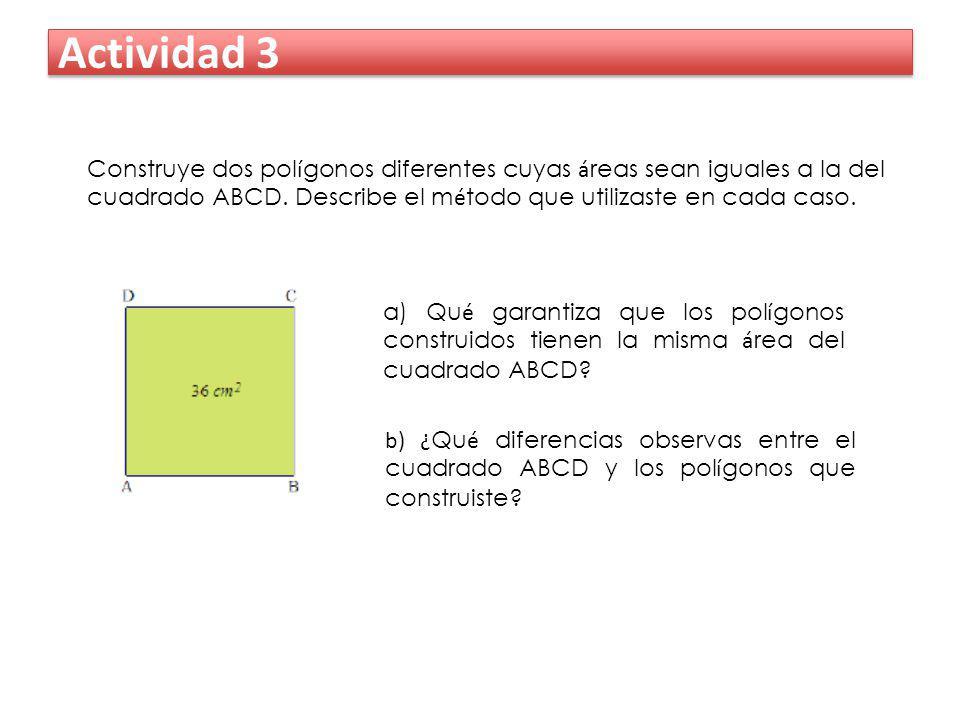 Actividad 3 Construye dos polígonos diferentes cuyas áreas sean iguales a la del cuadrado ABCD. Describe el método que utilizaste en cada caso.