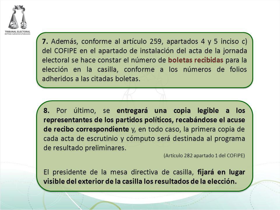 7. Además, conforme al artículo 259, apartados 4 y 5 inciso c) del COFIPE en el apartado de instalación del acta de la jornada electoral se hace constar el número de boletas recibidas para la elección en la casilla, conforme a los números de folios adheridos a las citadas boletas.