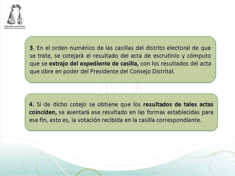 3. En el orden numérico de las casillas del distrito electoral de que se trate, se cotejará el resultado del acta de escrutinio y cómputo que se extrajo del expediente de casilla, con los resultados del acta que obre en poder del Presidente del Consejo Distrital.