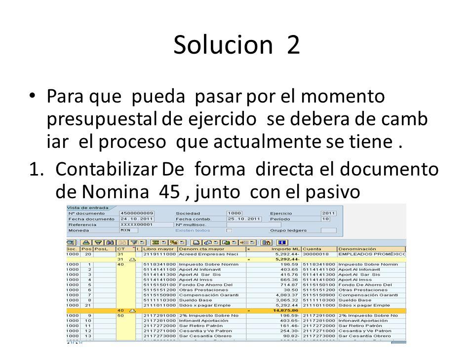 Solucion 2 Para que pueda pasar por el momento presupuestal de ejercido se debera de camb iar el proceso que actualmente se tiene .