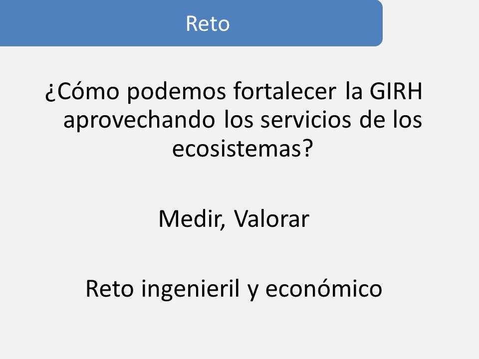 Reto ¿Cómo podemos fortalecer la GIRH aprovechando los servicios de los ecosistemas Medir, Valorar Reto ingenieril y económico