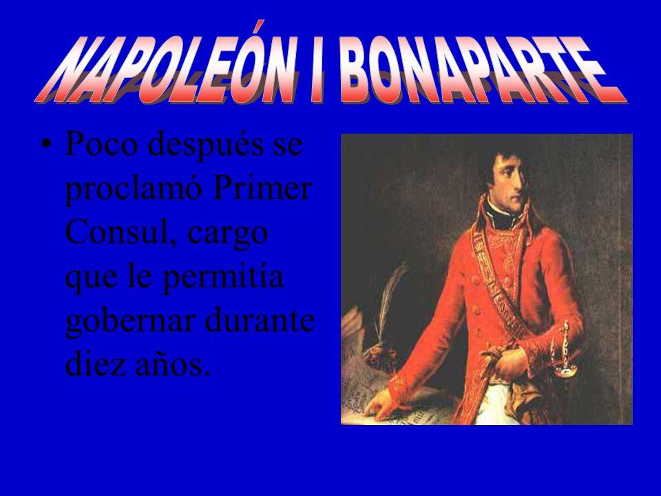 NAPOLEÓN I BONAPARTE Poco después se proclamó Primer Consul, cargo que le permitía gobernar durante diez años.