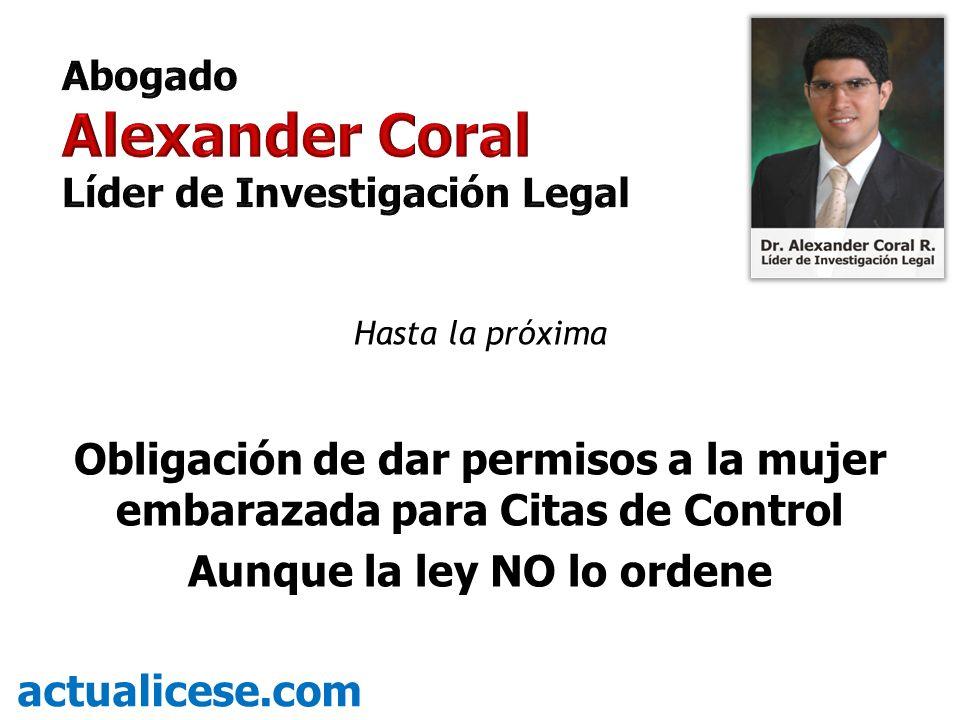 Abogado Alexander Coral. Líder de Investigación Legal. Hasta la próxima. Obligación de dar permisos a la mujer embarazada para Citas de Control.