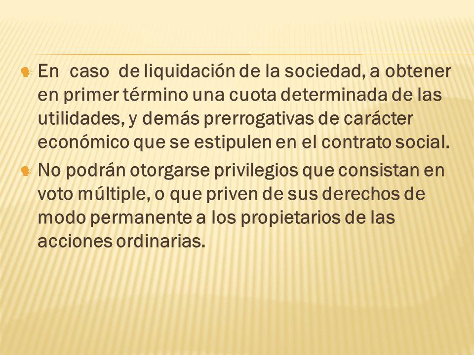 En caso de liquidación de la sociedad, a obtener en primer término una cuota determinada de las utilidades, y demás prerrogativas de carácter económico que se estipulen en el contrato social.
