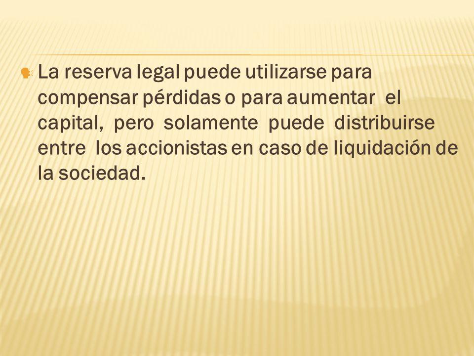 La reserva legal puede utilizarse para compensar pérdidas o para aumentar el capital, pero solamente puede distribuirse entre los accionistas en caso de liquidación de la sociedad.