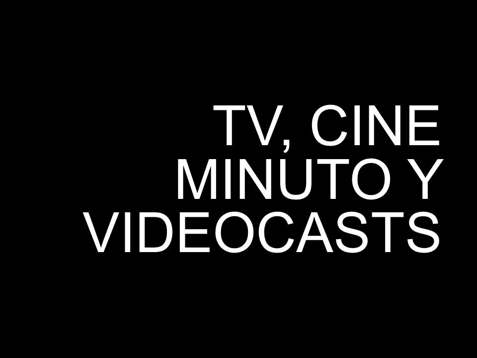 TV, CINE MINUTO Y VIDEOCASTS