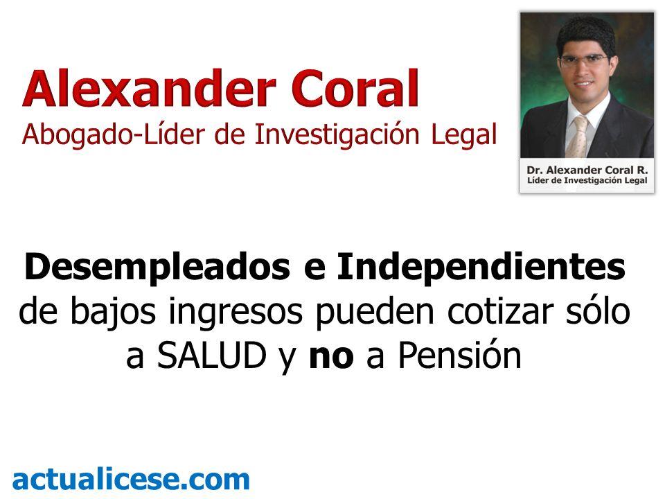 Alexander Coral Abogado-Líder de Investigación Legal. Desempleados e Independientes de bajos ingresos pueden cotizar sólo a SALUD y no a Pensión.