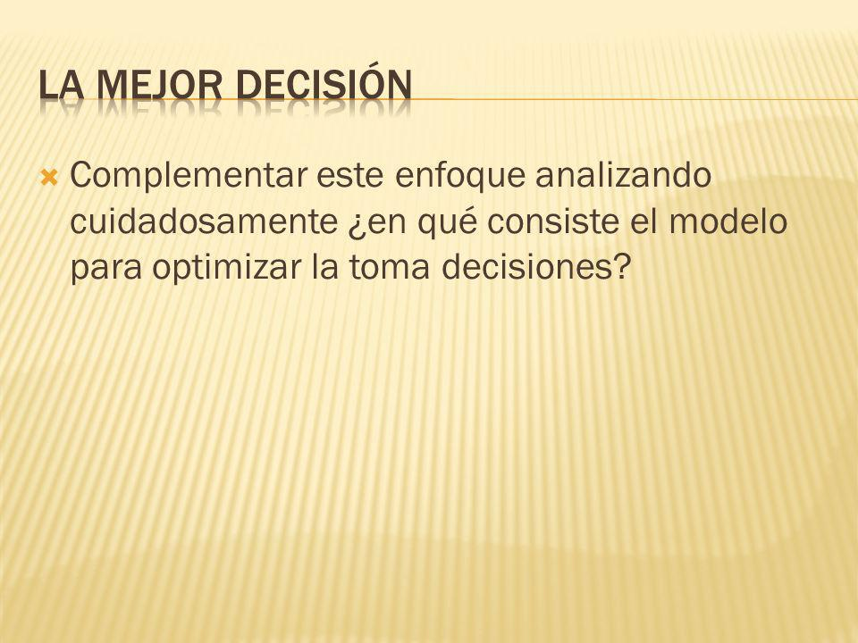 La mejor decisión Complementar este enfoque analizando cuidadosamente ¿en qué consiste el modelo para optimizar la toma decisiones