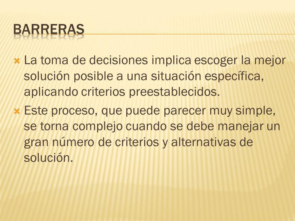 BarrerasLa toma de decisiones implica escoger la mejor solución posible a una situación específica, aplicando criterios preestablecidos.