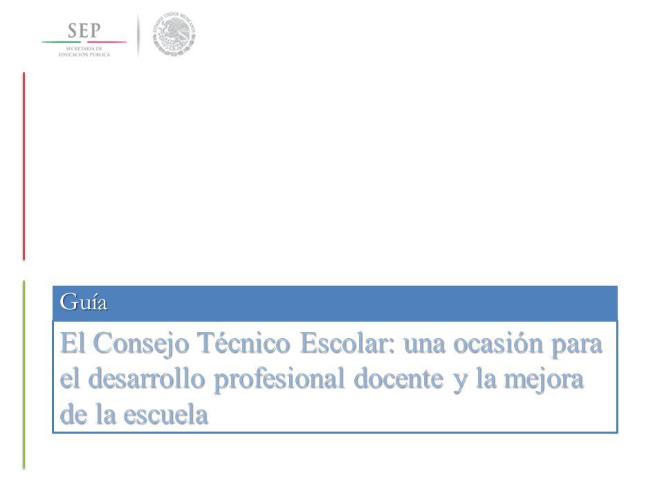 Guía El Consejo Técnico Escolar: una ocasión para el desarrollo profesional docente y la mejora de la escuela.