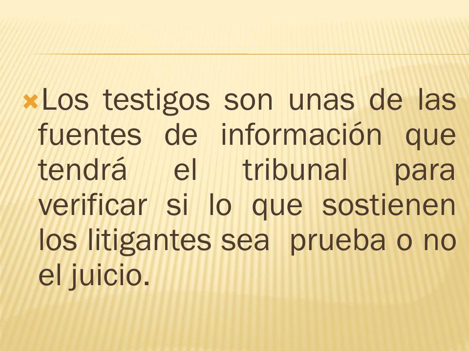 Los testigos son unas de las fuentes de información que tendrá el tribunal para verificar si lo que sostienen los litigantes sea prueba o no el juicio.