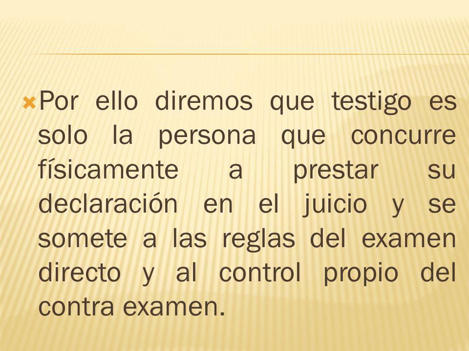 Por ello diremos que testigo es solo la persona que concurre físicamente a prestar su declaración en el juicio y se somete a las reglas del examen directo y al control propio del contra examen.