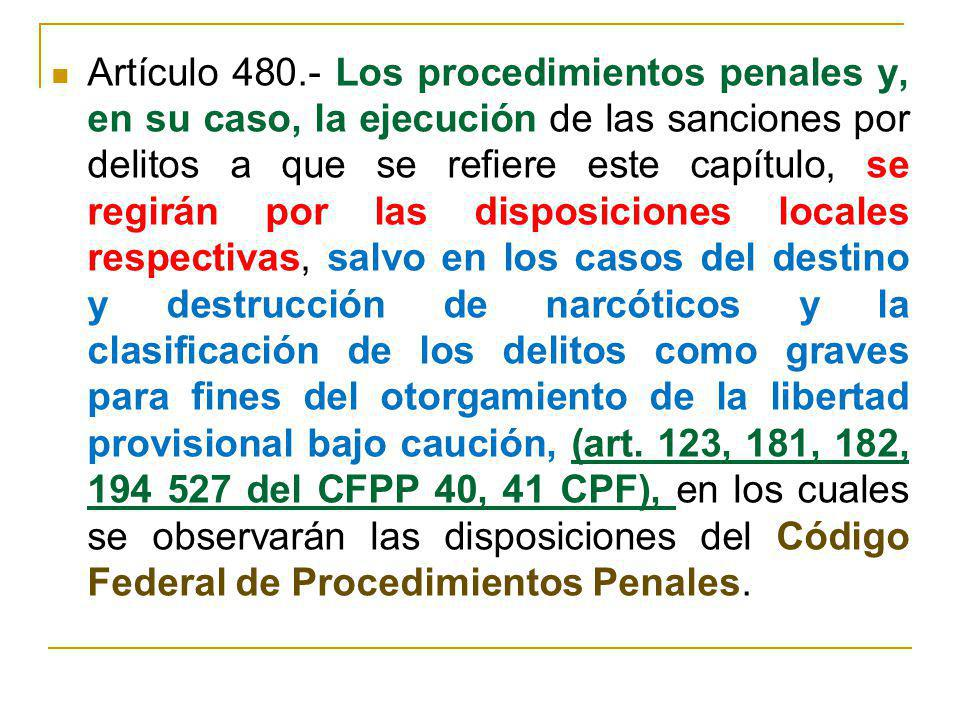 Artículo 480.- Los procedimientos penales y, en su caso, la ejecución de las sanciones por delitos a que se refiere este capítulo, se regirán por las disposiciones locales respectivas, salvo en los casos del destino y destrucción de narcóticos y la clasificación de los delitos como graves para fines del otorgamiento de la libertad provisional bajo caución, (art.