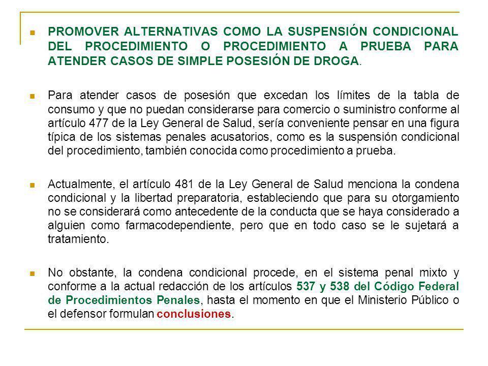 PROMOVER ALTERNATIVAS COMO LA SUSPENSIÓN CONDICIONAL DEL PROCEDIMIENTO O PROCEDIMIENTO A PRUEBA PARA ATENDER CASOS DE SIMPLE POSESIÓN DE DROGA.