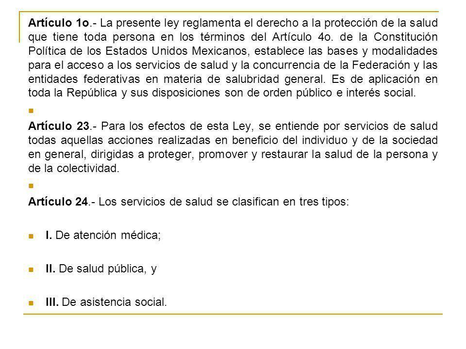 Artículo 1o.- La presente ley reglamenta el derecho a la protección de la salud que tiene toda persona en los términos del Artículo 4o. de la Constitución Política de los Estados Unidos Mexicanos, establece las bases y modalidades para el acceso a los servicios de salud y la concurrencia de la Federación y las entidades federativas en materia de salubridad general. Es de aplicación en toda la República y sus disposiciones son de orden público e interés social.