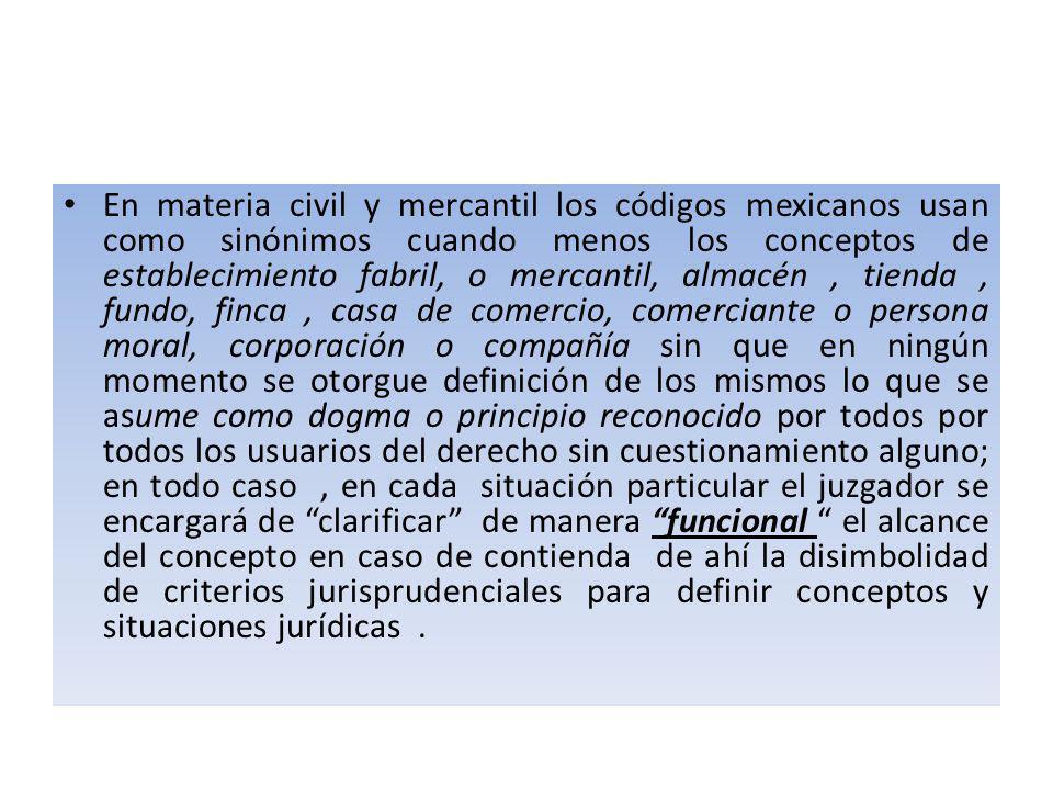 En materia civil y mercantil los códigos mexicanos usan como sinónimos cuando menos los conceptos de establecimiento fabril, o mercantil, almacén , tienda , fundo, finca , casa de comercio, comerciante o persona moral, corporación o compañía sin que en ningún momento se otorgue definición de los mismos lo que se asume como dogma o principio reconocido por todos por todos los usuarios del derecho sin cuestionamiento alguno; en todo caso , en cada situación particular el juzgador se encargará de clarificar de manera funcional el alcance del concepto en caso de contienda de ahí la disimbolidad de criterios jurisprudenciales para definir conceptos y situaciones jurídicas .