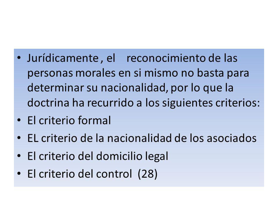 Jurídicamente , el reconocimiento de las personas morales en si mismo no basta para determinar su nacionalidad, por lo que la doctrina ha recurrido a los siguientes criterios: