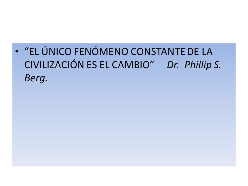 EL ÚNICO FENÓMENO CONSTANTE DE LA CIVILIZACIÓN ES EL CAMBIO Dr. Phillip S. Berg.