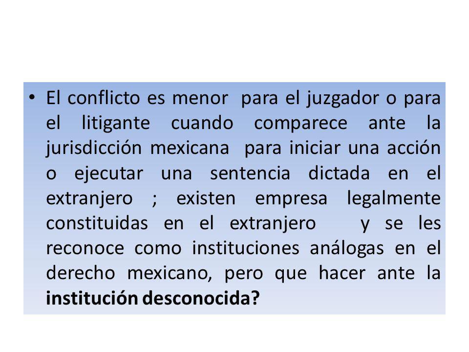 El conflicto es menor para el juzgador o para el litigante cuando comparece ante la jurisdicción mexicana para iniciar una acción o ejecutar una sentencia dictada en el extranjero ; existen empresa legalmente constituidas en el extranjero y se les reconoce como instituciones análogas en el derecho mexicano, pero que hacer ante la institución desconocida