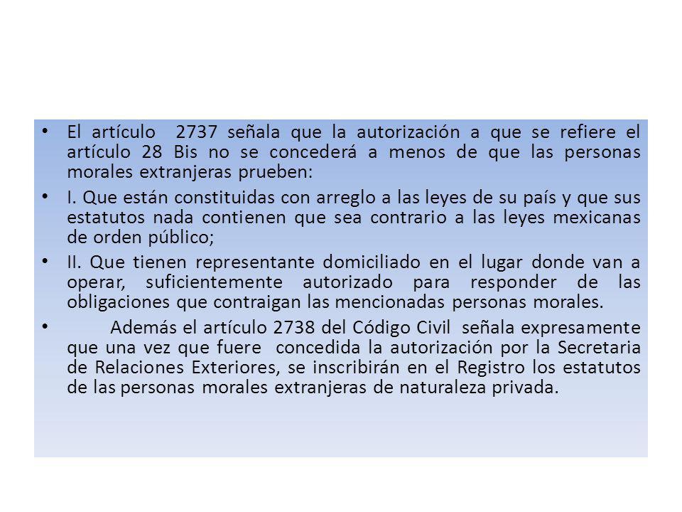 El artículo 2737 señala que la autorización a que se refiere el artículo 28 Bis no se concederá a menos de que las personas morales extranjeras prueben: