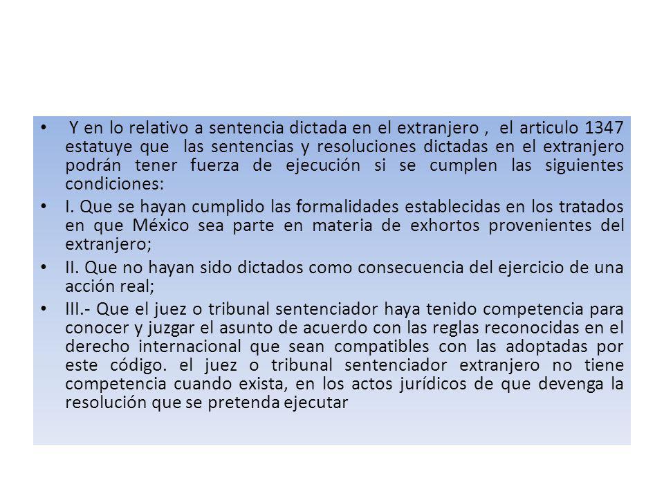 Y en lo relativo a sentencia dictada en el extranjero , el articulo 1347 estatuye que las sentencias y resoluciones dictadas en el extranjero podrán tener fuerza de ejecución si se cumplen las siguientes condiciones: