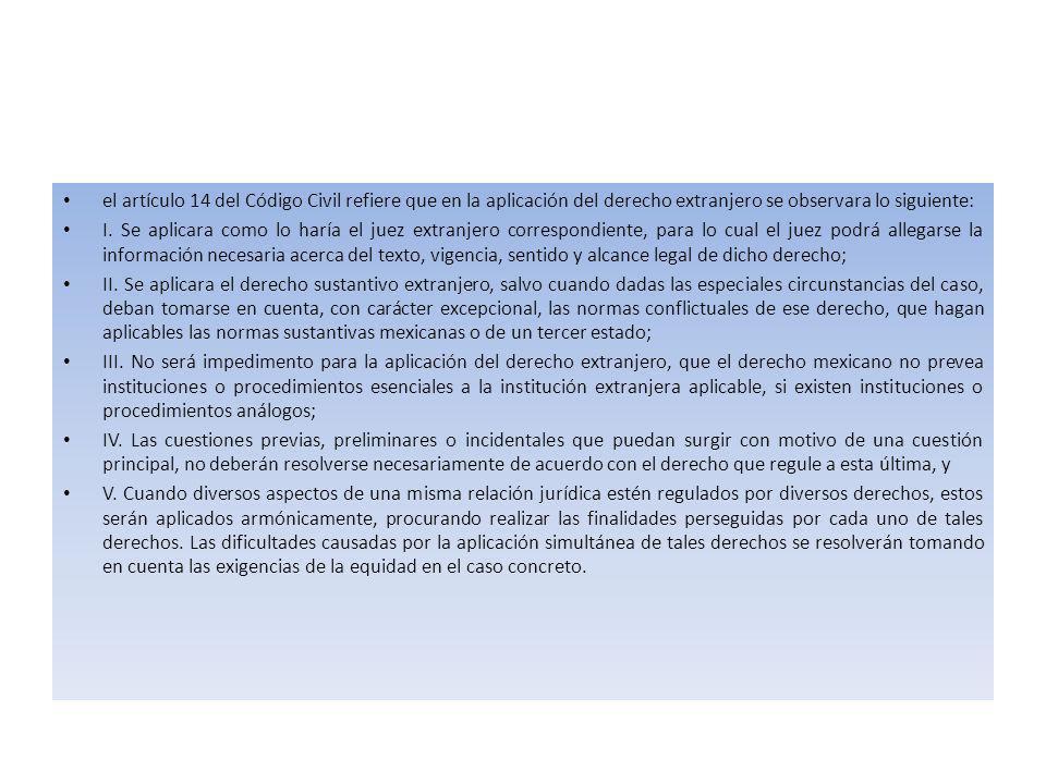 el artículo 14 del Código Civil refiere que en la aplicación del derecho extranjero se observara lo siguiente: