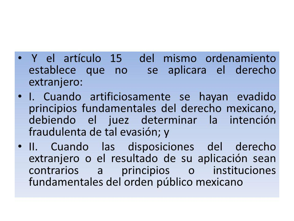 Y el artículo 15 del mismo ordenamiento establece que no se aplicara el derecho extranjero: