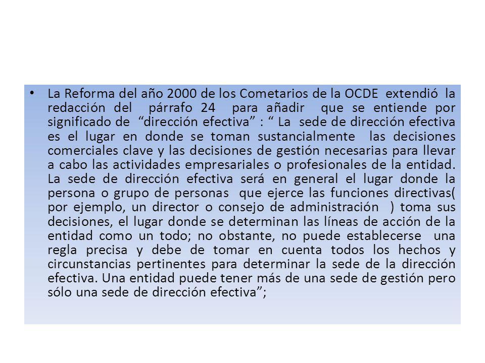 La Reforma del año 2000 de los Cometarios de la OCDE extendió la redacción del párrafo 24 para añadir que se entiende por significado de dirección efectiva : La sede de dirección efectiva es el lugar en donde se toman sustancialmente las decisiones comerciales clave y las decisiones de gestión necesarias para llevar a cabo las actividades empresariales o profesionales de la entidad.
