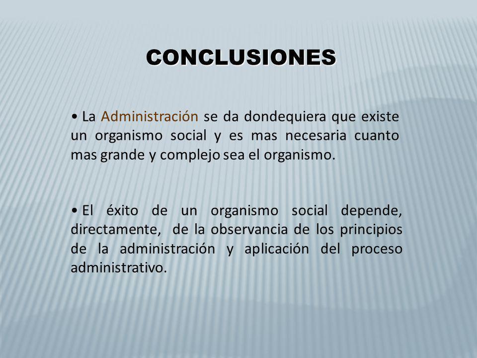 CONCLUSIONES La Administración se da dondequiera que existe un organismo social y es mas necesaria cuanto mas grande y complejo sea el organismo.