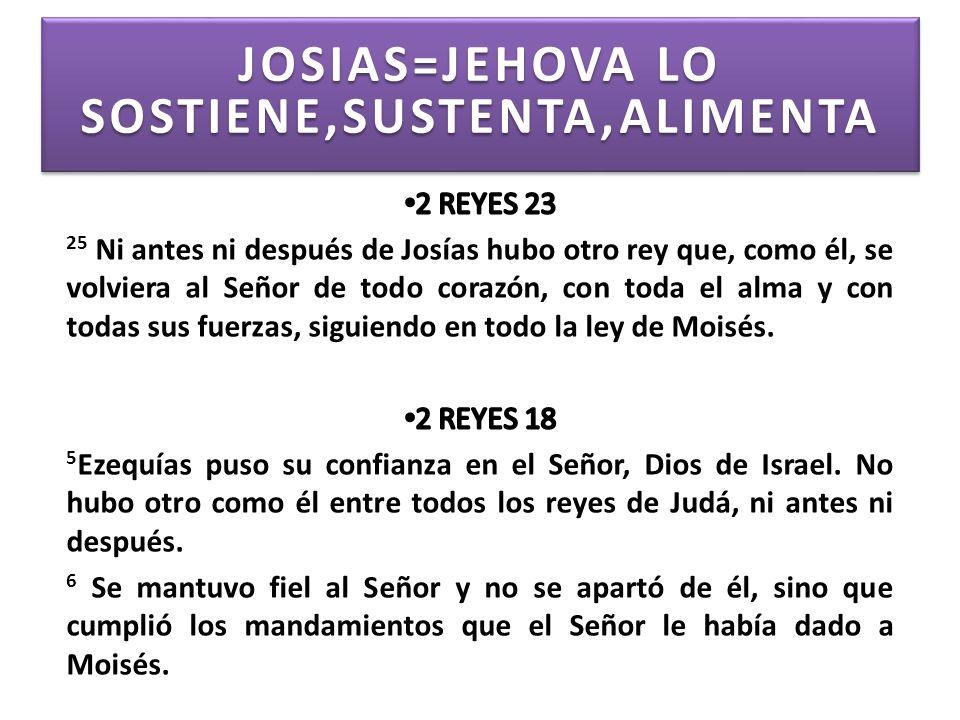 JOSIAS=JEHOVA LO SOSTIENE,SUSTENTA,ALIMENTA