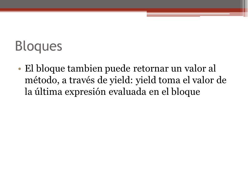 BloquesEl bloque tambien puede retornar un valor al método, a través de yield: yield toma el valor de la última expresión evaluada en el bloque.