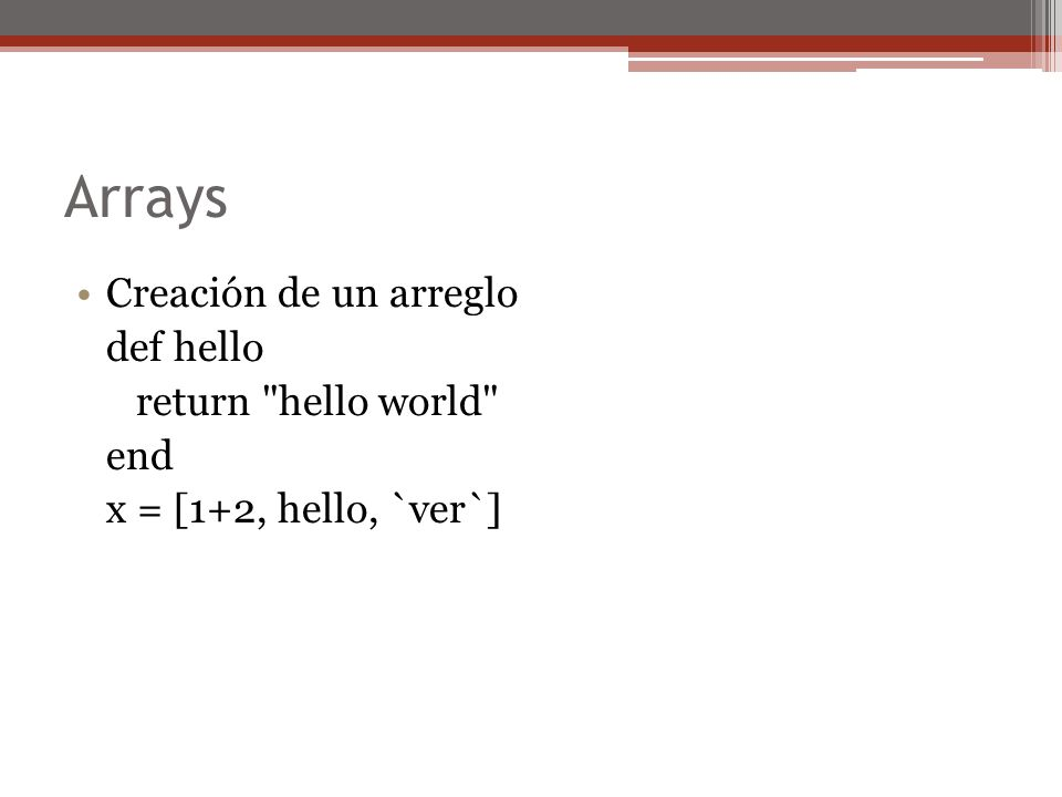 Arrays Creación de un arreglo def hello return hello world end