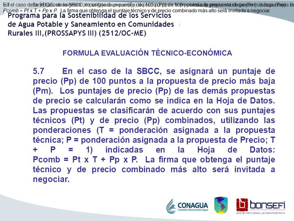 En el caso de la SBCC, se asignará un puntaje de precio (Pp) de 100 puntos a la propuesta de precio más baja (Pm). Los puntajes de precio (Pp) de las demás propuestas de precio se calcularán como se indica en la Hoja de Datos. Las propuestas se clasificarán de acuerdo con sus puntajes técnicos (Pt) y de precio (Pp) combinados, utilizando las ponderaciones (T = ponderación asignada a la propuesta técnica; P = ponderación asignada a la propuesta de Precio; T + P = 1) indicadas en la Hoja de Datos: Pcomb = Pt x T + Pp x P. La firma que obtenga el puntaje técnico y de precio combinado más alto será invitada a negociar.