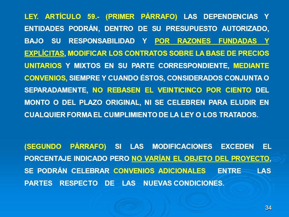 LEY. ARTÍCULO 59.- (PRIMER PÁRRAFO) LAS DEPENDENCIAS Y ENTIDADES PODRÁN, DENTRO DE SU PRESUPUESTO AUTORIZADO, BAJO SU RESPONSABILIDAD Y POR RAZONES FUNDADAS Y EXPLÍCITAS, MODIFICAR LOS CONTRATOS SOBRE LA BASE DE PRECIOS UNITARIOS Y MIXTOS EN SU PARTE CORRESPONDIENTE, MEDIANTE CONVENIOS, SIEMPRE Y CUANDO ÉSTOS, CONSIDERADOS CONJUNTA O SEPARADAMENTE, NO REBASEN EL VEINTICINCO POR CIENTO DEL MONTO O DEL PLAZO ORIGINAL, NI SE CELEBREN PARA ELUDIR EN CUALQUIER FORMA EL CUMPLIMIENTO DE LA LEY O LOS TRATADOS.