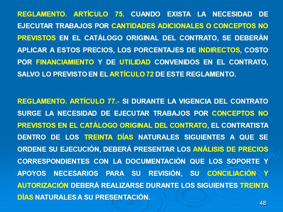 REGLAMENTO. ARTÍCULO 75. CUANDO EXISTA LA NECESIDAD DE EJECUTAR TRABAJOS POR CANTIDADES ADICIONALES O CONCEPTOS NO PREVISTOS EN EL CATÁLOGO ORIGINAL DEL CONTRATO, SE DEBERÁN APLICAR A ESTOS PRECIOS, LOS PORCENTAJES DE INDIRECTOS, COSTO POR FINANCIAMIENTO Y DE UTILIDAD CONVENIDOS EN EL CONTRATO, SALVO LO PREVISTO EN EL ARTÍCULO 72 DE ESTE REGLAMENTO.